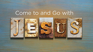Come to and Go with Jesus